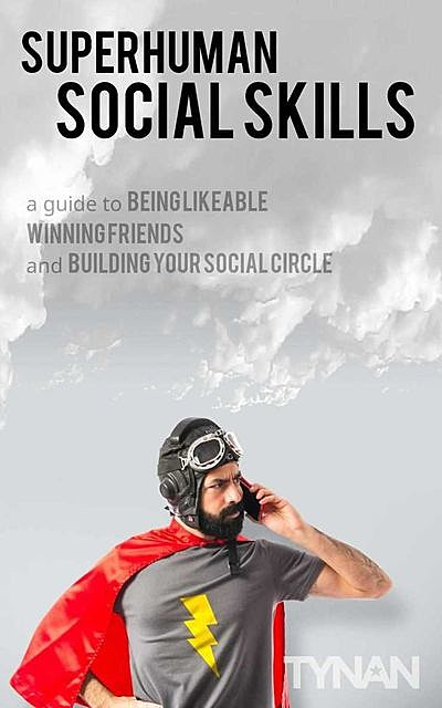Superhuman Social Skills: A Guide to Being Likeable, Winning Friends, and Building Your Social Circle, Tynan