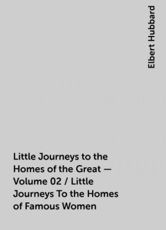 Little Journeys to the Homes of the Great - Volume 02 / Little Journeys To the Homes of Famous Women, Elbert Hubbard