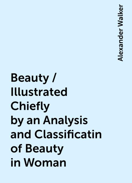 Beauty / Illustrated Chiefly by an Analysis and Classificatin of Beauty in Woman, Alexander Walker