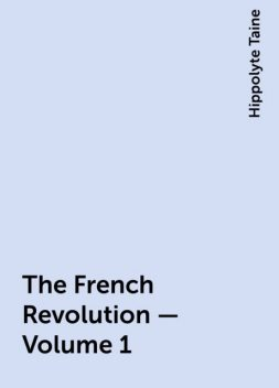 The French Revolution - Volume 1, Hippolyte Taine