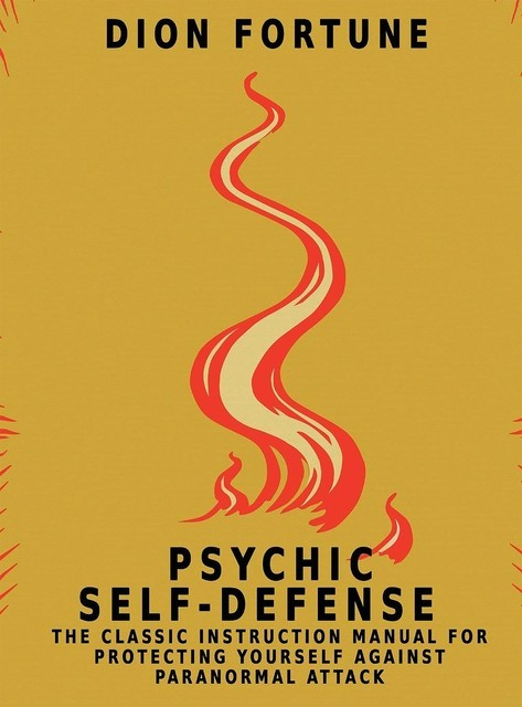Psychic self-defense: The Classic Instruction Manual for Protecting Yourself Against Paranormal Attack, Dion Fortune