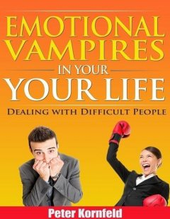 Emotional Vampires In Your Life: Dealing With Difficult People, Peter Kornfeld