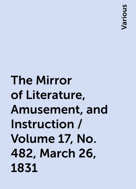 The Mirror of Literature, Amusement, and Instruction / Volume 17, No. 482, March 26, 1831, Various