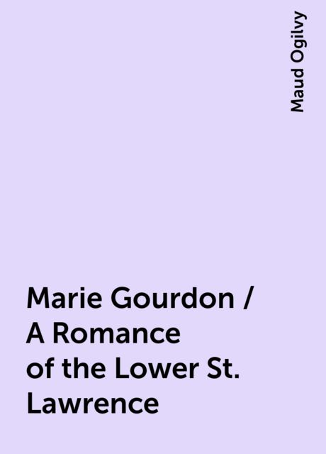 Marie Gourdon / A Romance of the Lower St. Lawrence, Maud Ogilvy