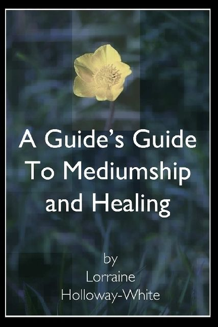 A Guide's Guide to Mediumship and Healing, Lorraine Holloway-White
