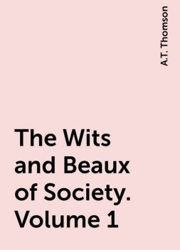 The Wits and Beaux of Society. Volume 1, A.T. Thomson