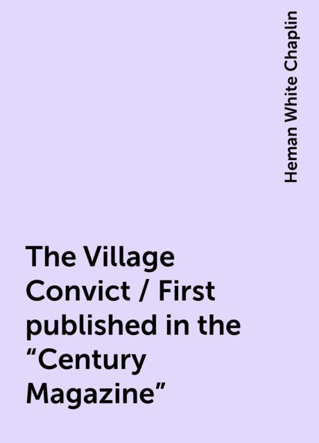"""The Village Convict / First published in the """"Century Magazine"""", Heman White Chaplin"""