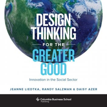 Design Thinking for the Greater Good, Jeanne Liedtka, Daisy Azer, Randy Salzman