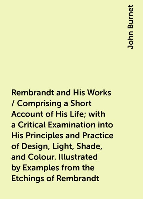 Rembrandt and His Works / Comprising a Short Account of His Life; with a Critical Examination into His Principles and Practice of Design, Light, Shade, and Colour. Illustrated by Examples from the Etchings of Rembrandt, John Burnet