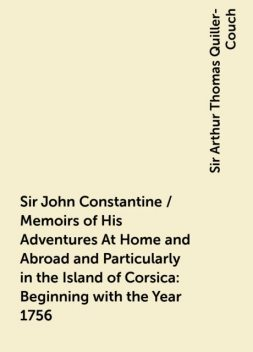 Sir John Constantine / Memoirs of His Adventures At Home and Abroad and Particularly in the Island of Corsica: Beginning with the Year 1756, Sir Arthur Thomas Quiller-Couch