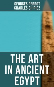 The Art in Ancient Egypt, Georges Perrot, Charles Chipiez