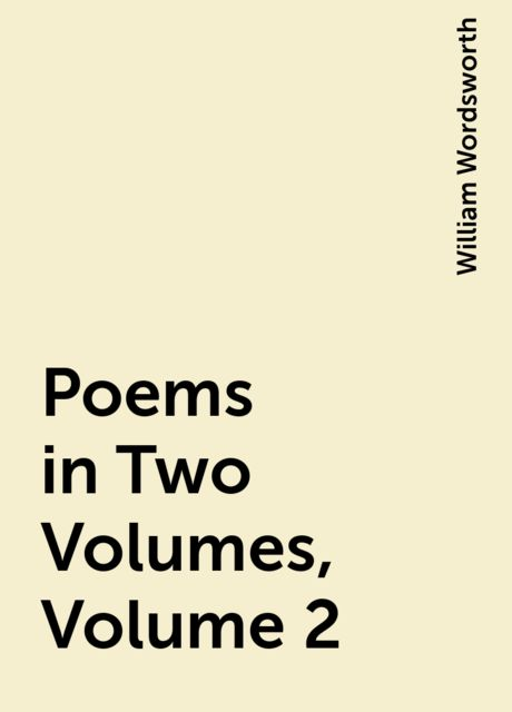 Poems in Two Volumes, Volume 2, William Wordsworth