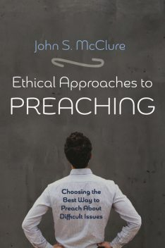 Ethical Approaches to Preaching, John S. McClure