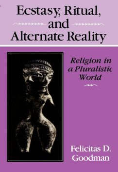 Ecstasy, Ritual, and Alternate Reality, Felicitas D.Goodman