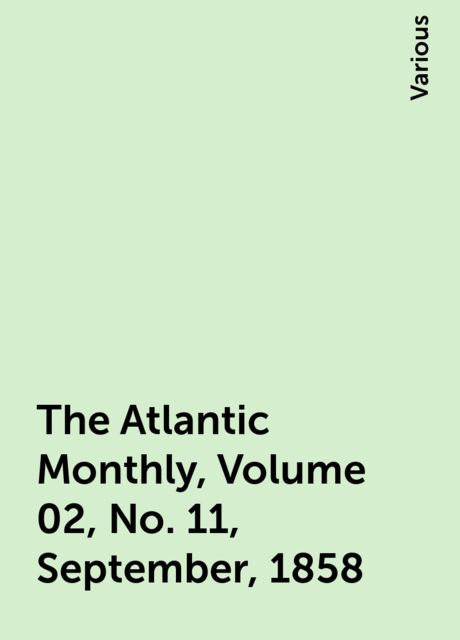 The Atlantic Monthly, Volume 02, No. 11, September, 1858, Various