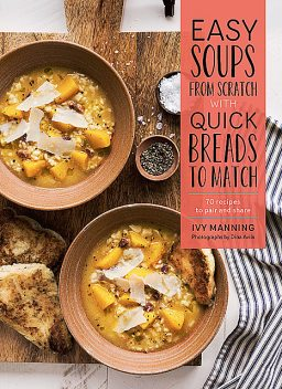 Easy Soups from Scratch with Quick Breads to Match, Ivy Manning