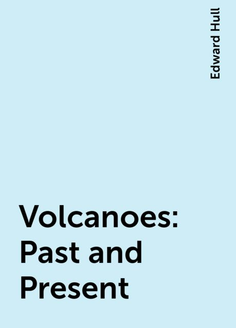 Volcanoes: Past and Present, Edward Hull