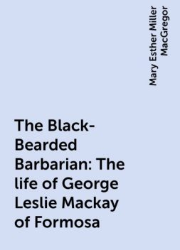 The Black-Bearded Barbarian : The life of George Leslie Mackay of Formosa, Mary Esther Miller MacGregor