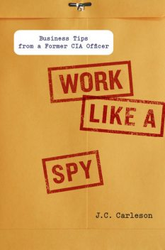 Work Like a Spy: Business Tips from a Former CIA Officer, J.C., Carleson