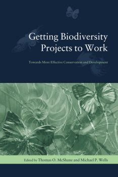 Getting Biodiversity Projects to Work, Michael Wells, Edited by Thomas O. McShane
