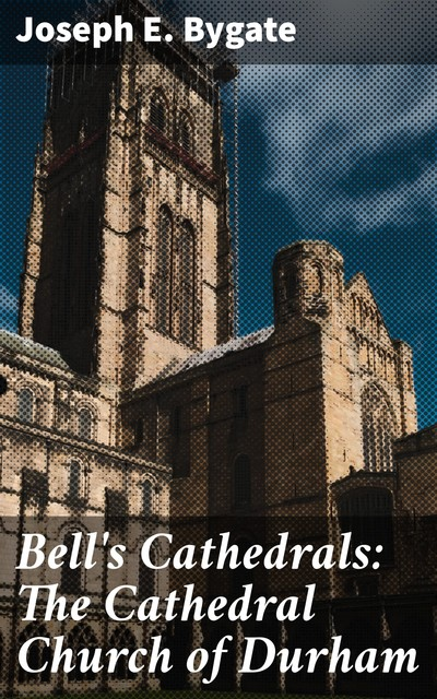 Bell's Cathedrals: The Cathedral Church of Durham, Joseph E.Bygate