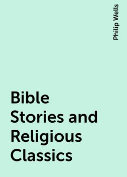 Bible Stories and Religious Classics, Philip Wells