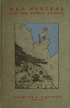 Red Hunters And the Animal People, Charles A.Eastman