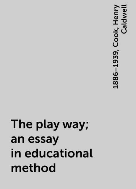 The play way; an essay in educational method, Cook, 1886–1939, Henry Caldwell