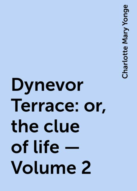 Dynevor Terrace: or, the clue of life — Volume 2, Charlotte Mary Yonge