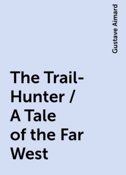 The Trail-Hunter / A Tale of the Far West, Gustave Aimard