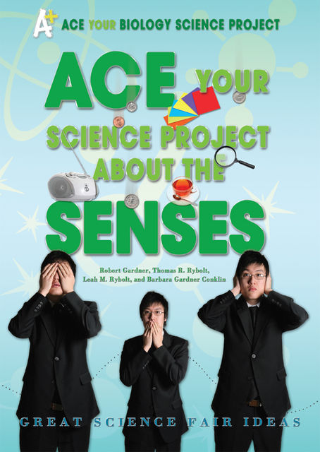 Ace Your Science Project About the Senses, Robert Gardner, Thomas R.Rybolt, Barbara Gardner Conklin, Leah M.Rybolt