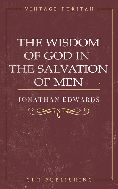 The Wisdom of God in the Salvation of Men, Jonathan Edwards