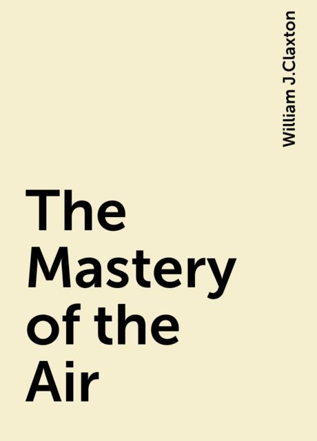 The Mastery of the Air, William J.Claxton
