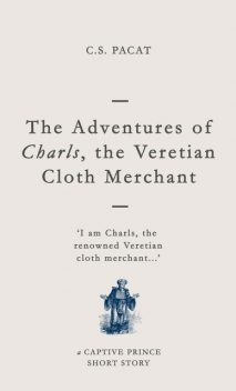 The Adventures of Charls, the Veretian Cloth Merchant: A Captive Prince Short Story (Captive Prince Short Stories Book 3), C.S. Pacat