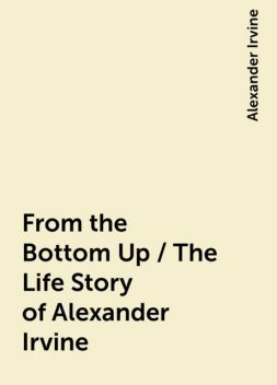 From the Bottom Up / The Life Story of Alexander Irvine, Alexander Irvine