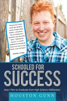 SCHOOLED FOR SUCCESS: HOW I PLAN TO GRADUATE FROM HIGH SCHOOL A MILLIONAIRE, HOUSTON GUNN
