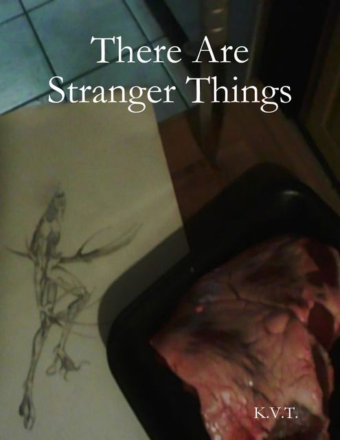 There Are Stranger Things, K.V. T.