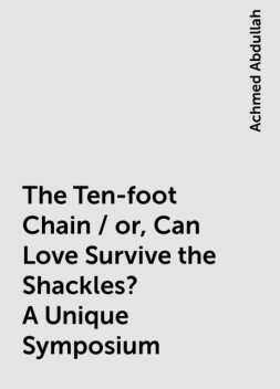 The Ten-foot Chain / or, Can Love Survive the Shackles? A Unique Symposium, Achmed Abdullah