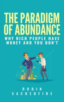 The Paradigm of Abundance: Why Rich People Have Money and You Don't, Robin Sacredfire