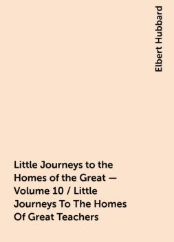 Little Journeys to the Homes of the Great - Volume 10 / Little Journeys To The Homes Of Great Teachers, Elbert Hubbard