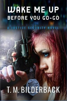 Wake Me Up Before You Go-Go – A Justice Security Novel, T.M.Bilderback