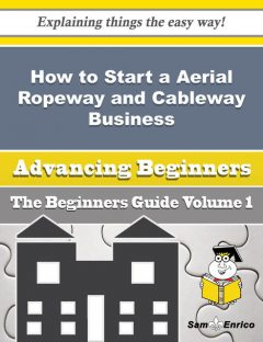 How to Start a Aerial Ropeway and Cableway Business (Beginners Guide), Adell Raley