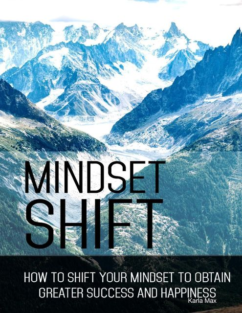 Mindset Shift – How to Shift Your Mindset to Obtain Greater Success and Happiness, Karla Max