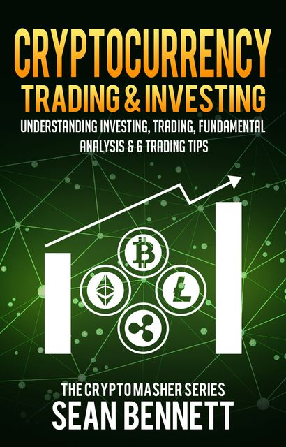Cryptocurrency Trading & Investing: Understanding Investing, Trading, Fundamental Analysis & 6 Trading Tips, Sean Bennett