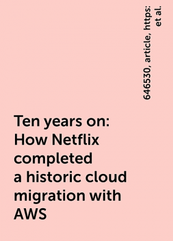 Ten years on: How Netflix completed a historic cloud migration with AWS, https:, article, 646530, ten-years-how-netflix-completed-historic-cloud-migration-aws, www. channelasia. tech