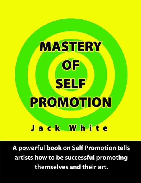 Mastery of Self Promotion: A Powerful Book on Self Promotion Tells Artists how to be Successful Promoting Themselves and Their Art, Jack White