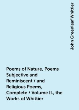 Poems of Nature, Poems Subjective and Reminiscent / and Religious Poems, Complete / Volume II., the Works of Whittier, John Greenleaf Whittier