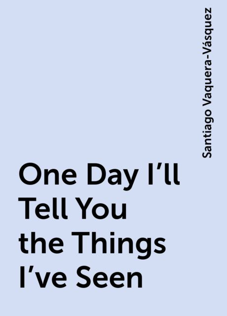 One Day I'll Tell You the Things I've Seen, Santiago Vaquera-Vásquez