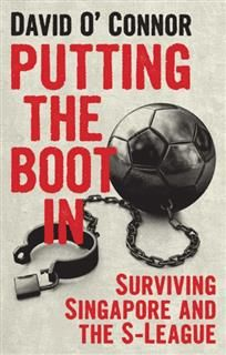 Putting The Boot In. Surviving Singapore and the S-League, David O'Connor