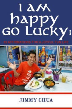 I am Happy Go Lucky! 33 Affirmations for a Joyful Fun Life, Jimmy Chua